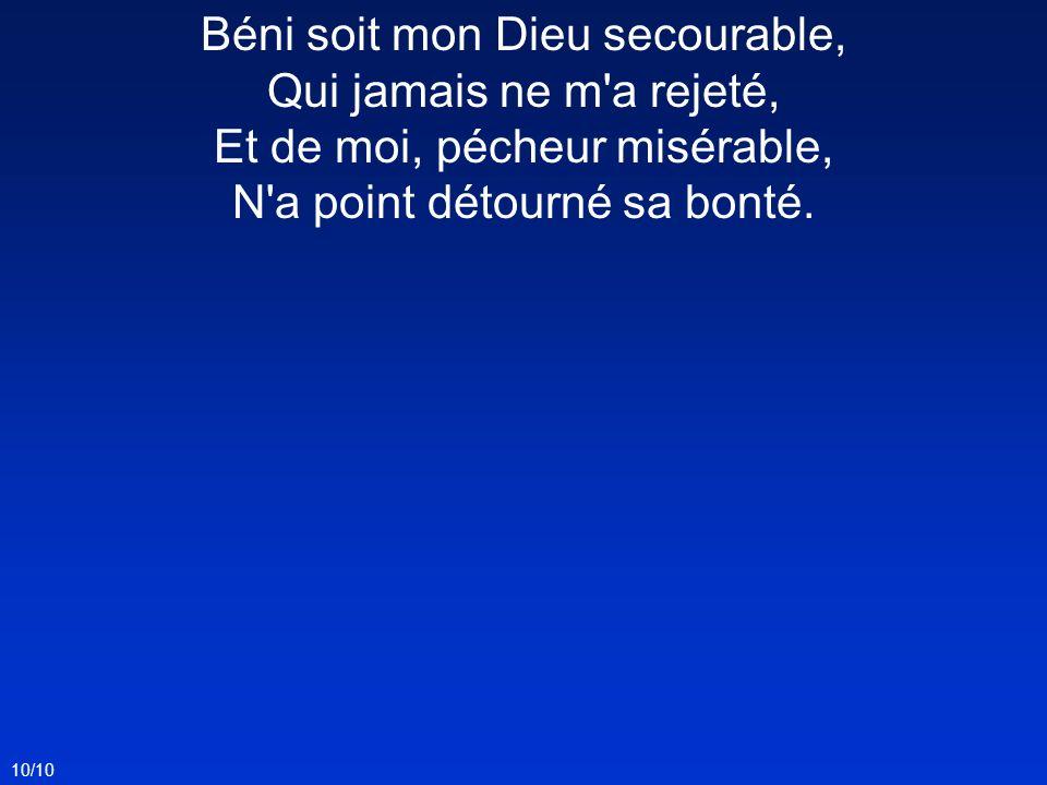 Béni soit mon Dieu secourable, Qui jamais ne m a rejeté, Et de moi, pécheur misérable, N a point détourné sa bonté.