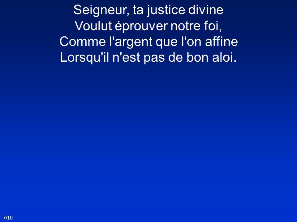 Seigneur, ta justice divine Voulut éprouver notre foi, Comme l'argent que l'on affine Lorsqu'il n'est pas de bon aloi. 7/10