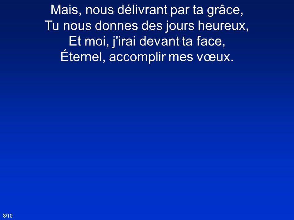 Mais, nous délivrant par ta grâce, Tu nous donnes des jours heureux, Et moi, j'irai devant ta face, Éternel, accomplir mes vœux. 8/10