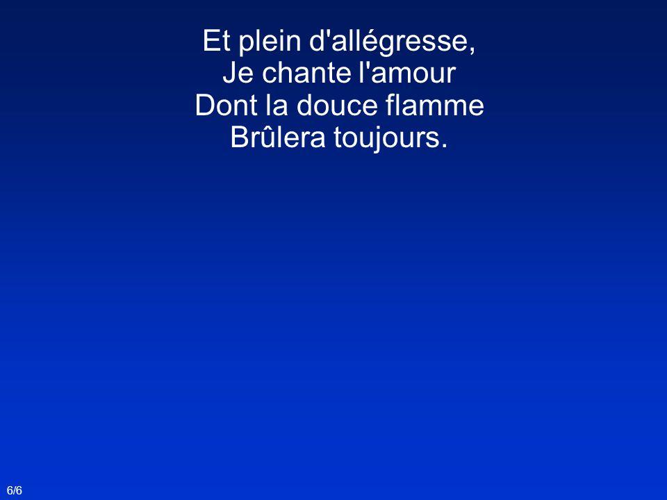 Et plein d'allégresse, Je chante l'amour Dont la douce flamme Brûlera toujours. 6/6