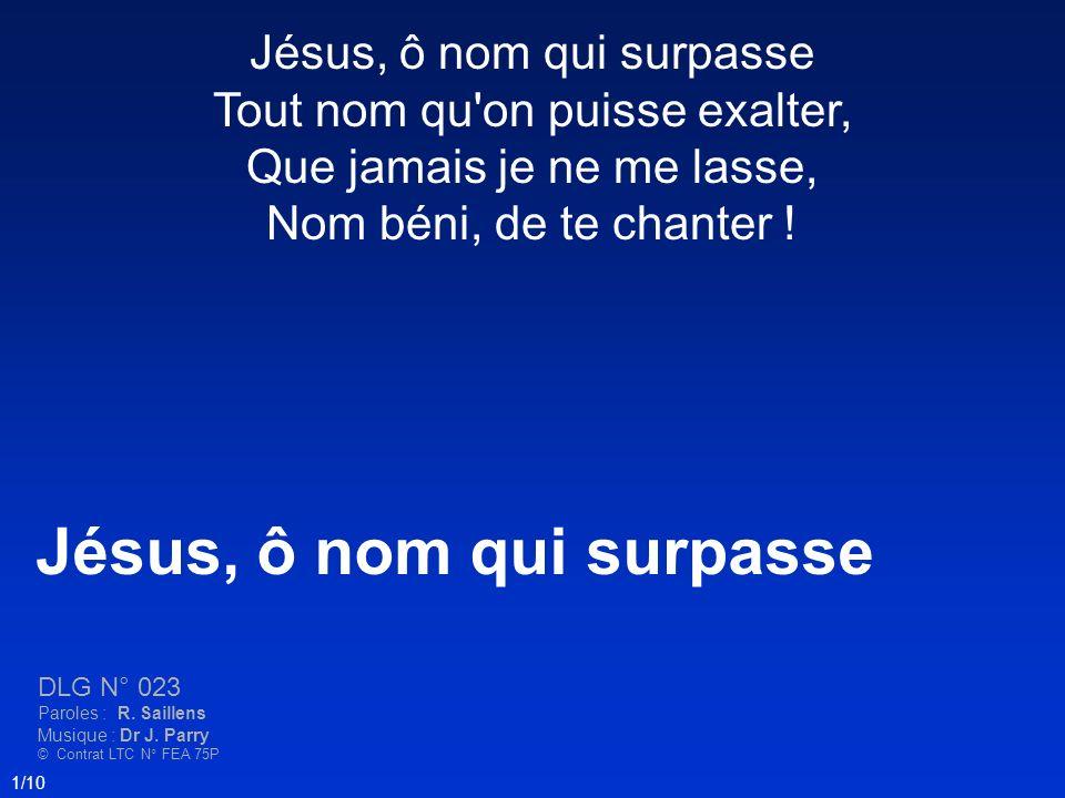 Jésus, ô nom qui surpasse DLG N° 023 Paroles : R. Saillens Musique : Dr J. Parry © Contrat LTC N° FEA 75P 1/10 Jésus, ô nom qui surpasse Tout nom qu'o