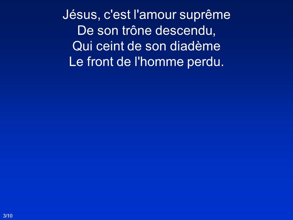 Jésus, c'est l'amour suprême De son trône descendu, Qui ceint de son diadème Le front de l'homme perdu. 3/10