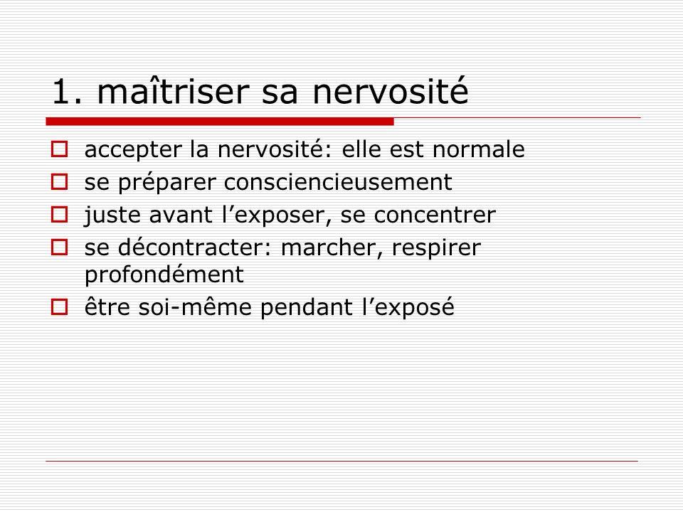 1. maîtriser sa nervosité accepter la nervosité: elle est normale se préparer consciencieusement juste avant lexposer, se concentrer se décontracter: