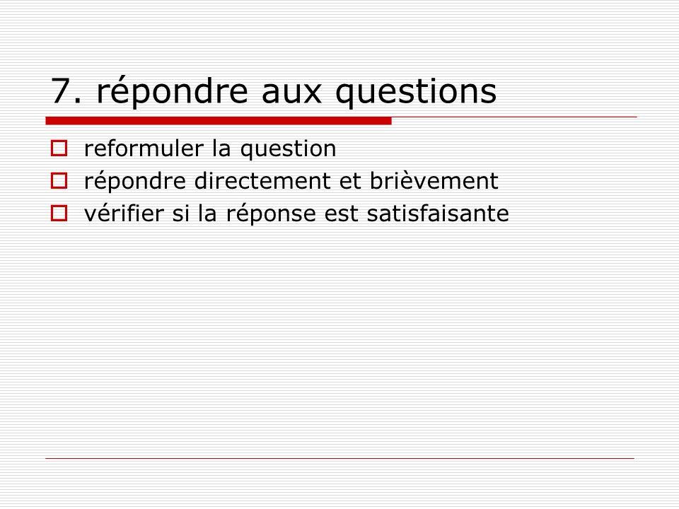 7. répondre aux questions reformuler la question répondre directement et brièvement vérifier si la réponse est satisfaisante