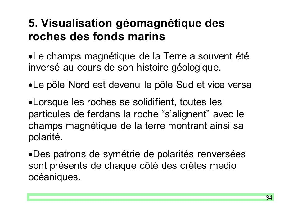 34 5. Visualisation géomagnétique des roches des fonds marins Le champs magnétique de la Terre a souvent été inversé au cours de son histoire géologiq