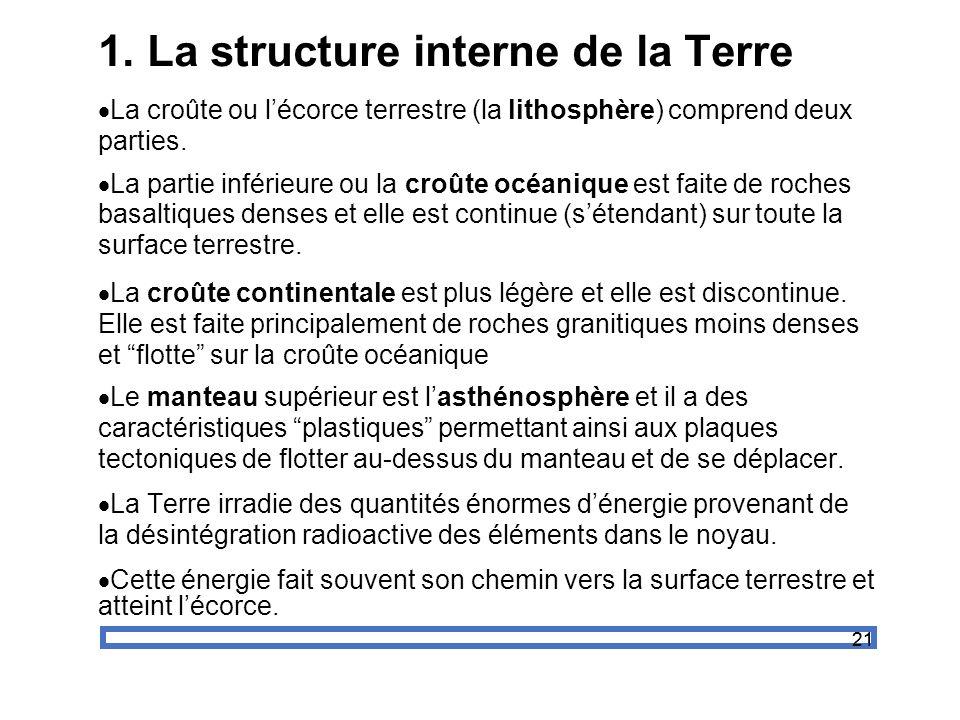21 1. La structure interne de la Terre La croûte ou lécorce terrestre (la lithosphère) comprend deux parties. La partie inférieure ou la croûte océani