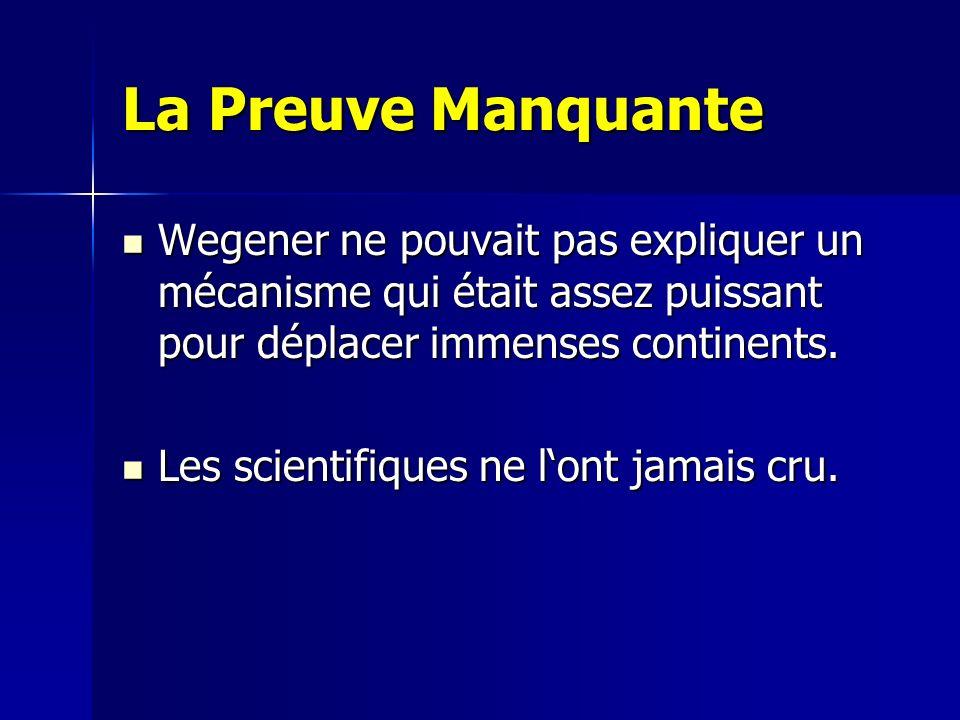 La Preuve Manquante Wegener ne pouvait pas expliquer un mécanisme qui était assez puissant pour déplacer immenses continents. Wegener ne pouvait pas e