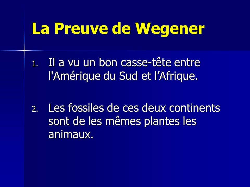 La Preuve de Wegener 1. Il a vu un bon casse-tête entre l'Amérique du Sud et lAfrique. 2. Les fossiles de ces deux continents sont de les mêmes plante