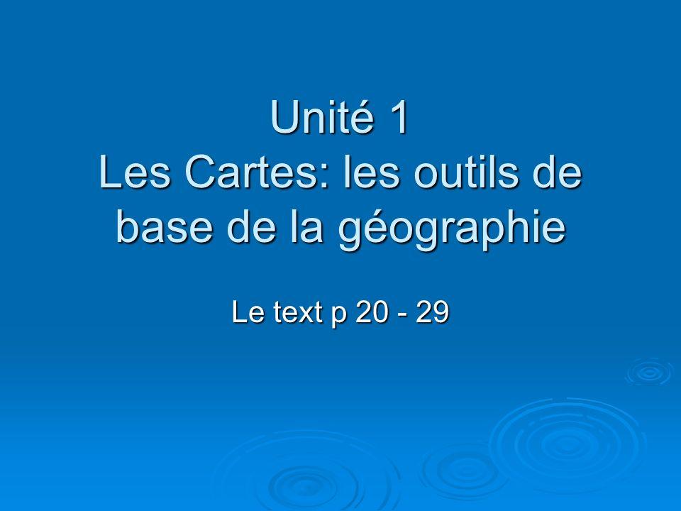 Unité 1 Les Cartes: les outils de base de la géographie Le text p 20 - 29