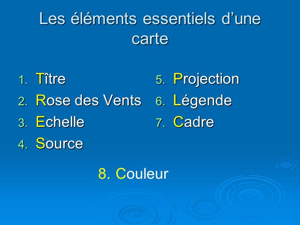 Les éléments essentiels dune carte 1. Tître 2. Rose des Vents 3. Echelle 4. Source 5. Projection 6. Légende 7. Cadre 8.Couleur