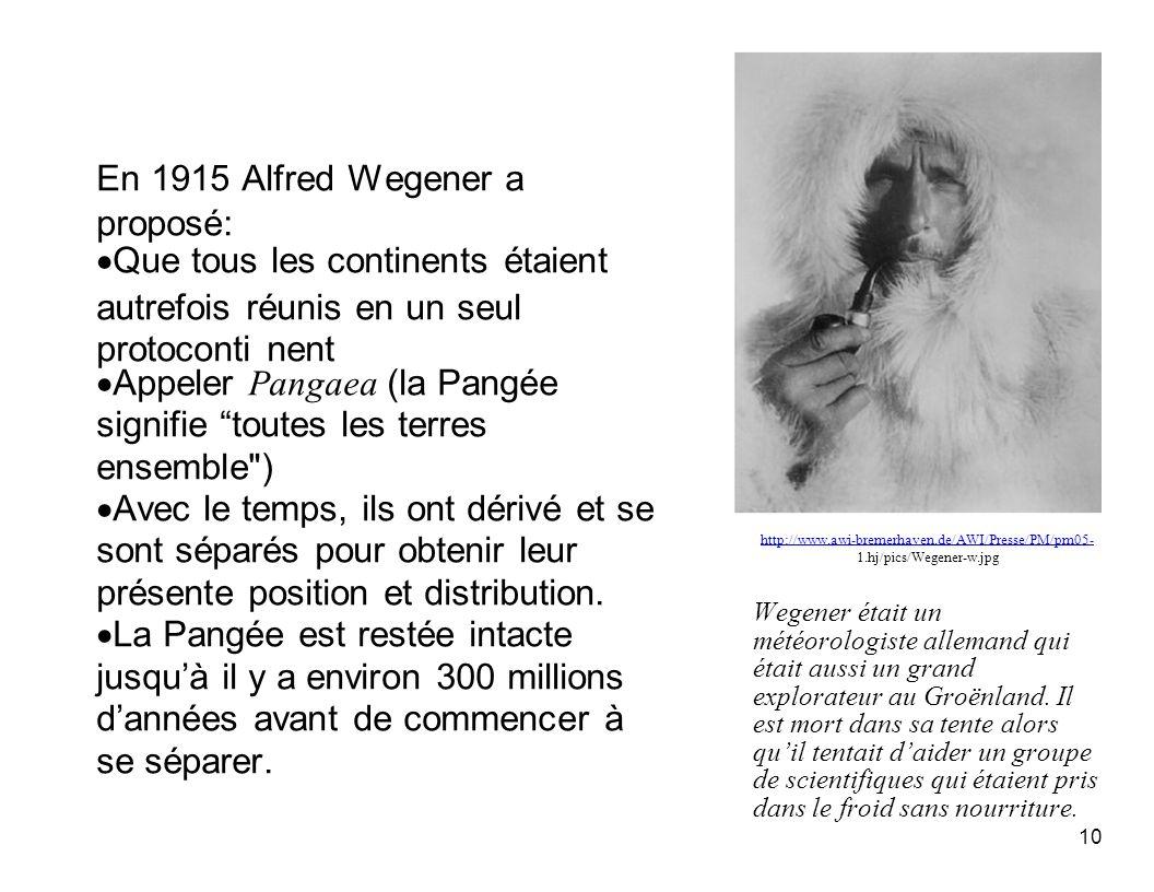En 1915 Alfred Wegener a proposé: Que tous les continents étaient autrefois réunis en un seul protoconti nent Appeler Pangaea (la Pangée signifie tout