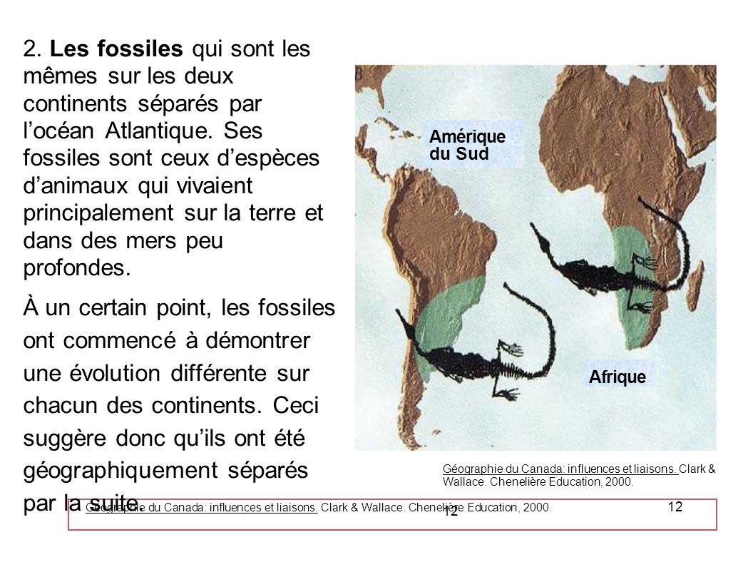 Géographie du Canada: influences et liaisons. Clark & Wallace. Chenelière Education, 2000. 12 2. Les fossiles qui sont les mêmes sur les deux continen