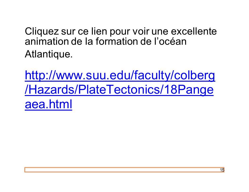 15 Cliquez sur ce lien pour voir une excellente animation de la formation de locéan Atlantique. http://www.suu.edu/faculty/colberg /Hazards/PlateTecto
