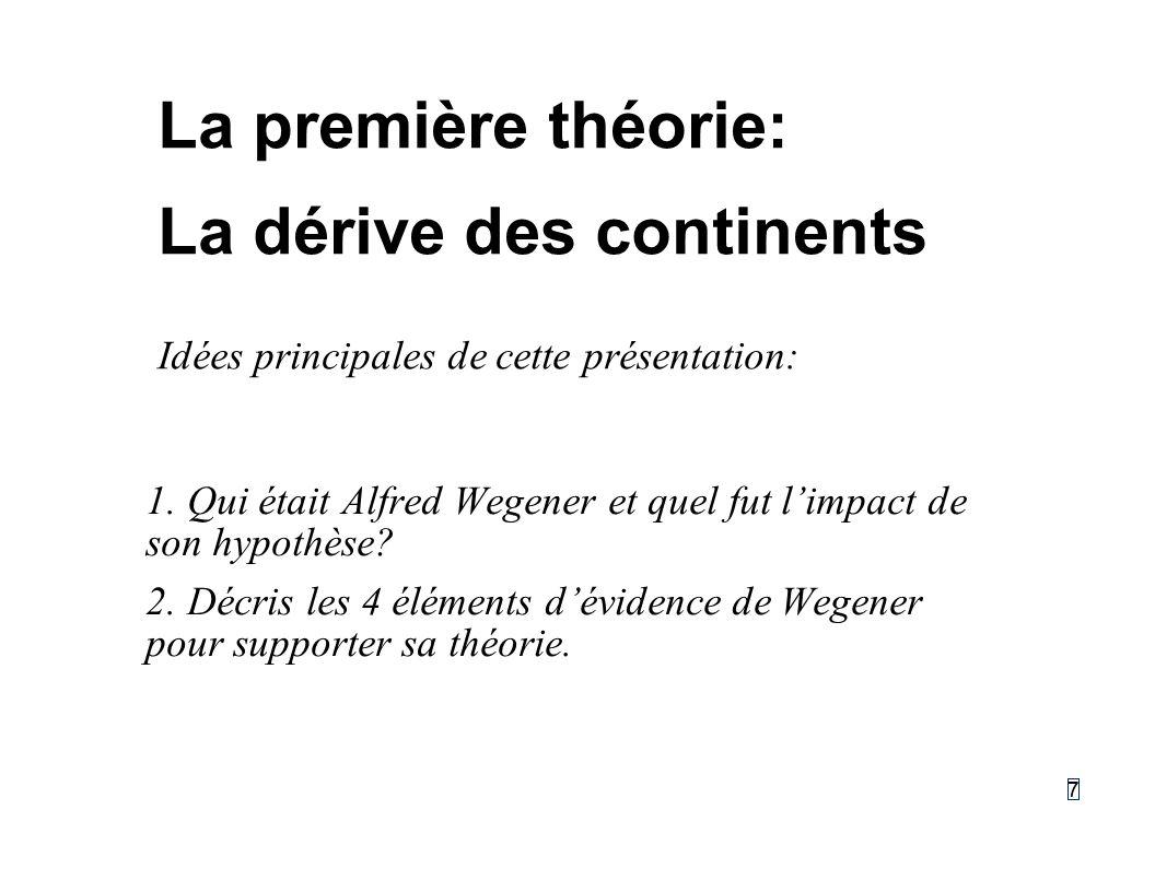 77 La première théorie: La dérive des continents Idées principales de cette présentation: 1.Qui était Alfred Wegener et quel fut limpact de son hypoth