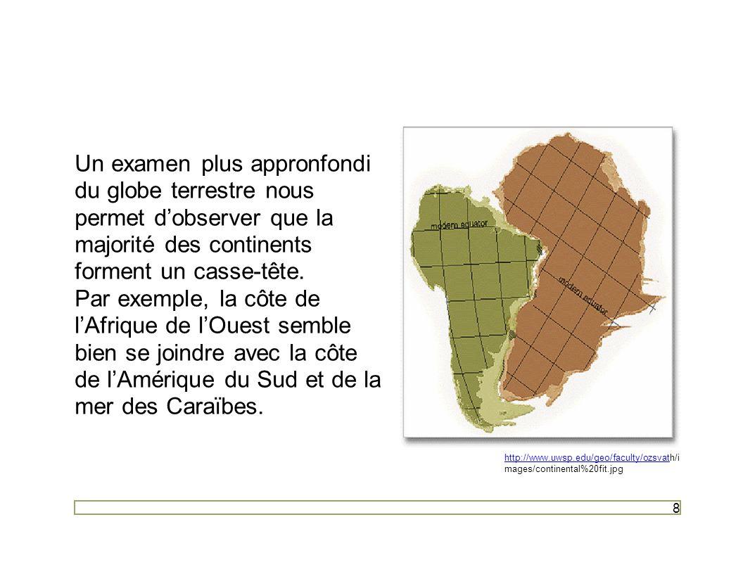 8 Un examen plus appronfondi du globe terrestre nous permet dobserver que la majorité des continents forment un casse-tête. Par exemple, la côte de lA