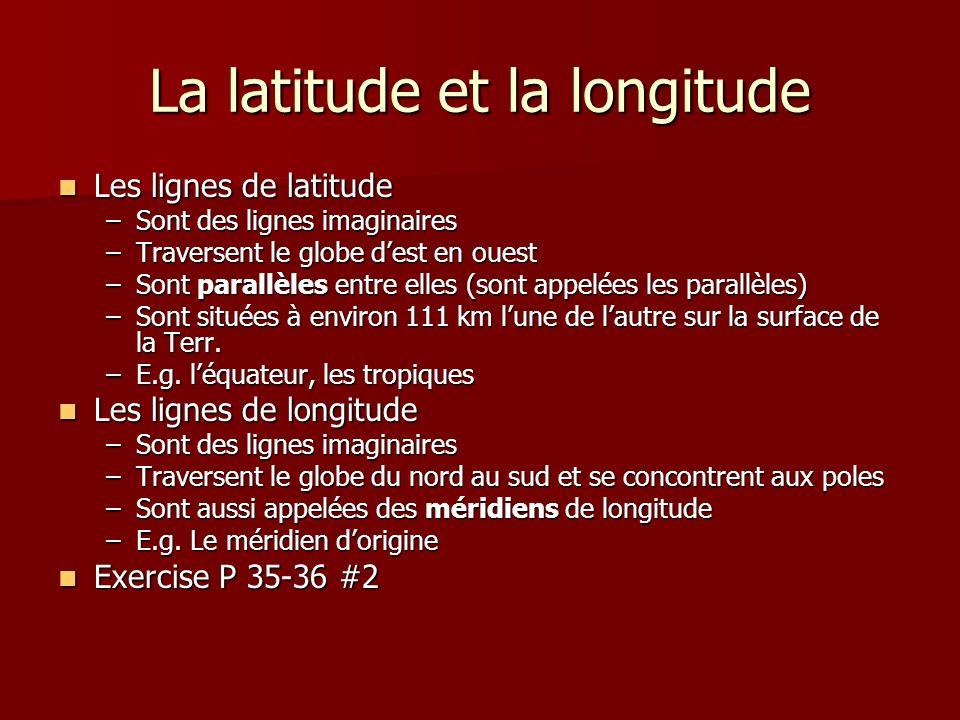 La latitude et la longitude Les lignes de latitude Les lignes de latitude –Sont des lignes imaginaires –Traversent le globe dest en ouest –Sont parall