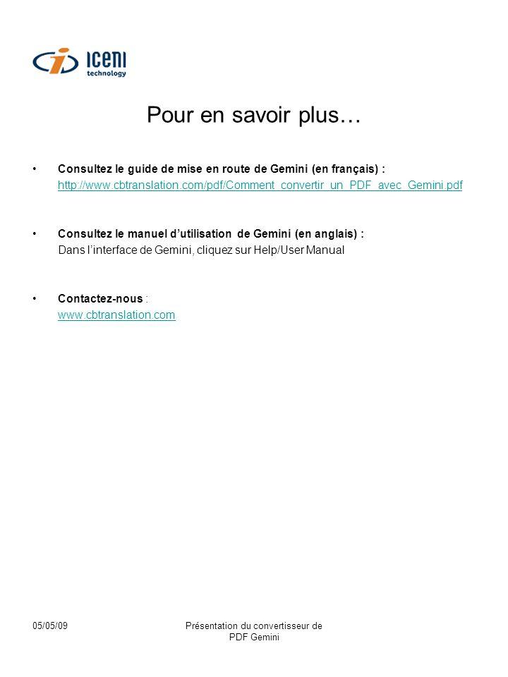 05/05/09Présentation du convertisseur de PDF Gemini Pour en savoir plus… Consultez le guide de mise en route de Gemini (en français) : http://www.cbtranslation.com/pdf/Comment_convertir_un_PDF_avec_Gemini.pdf Consultez le manuel dutilisation de Gemini (en anglais) : Dans linterface de Gemini, cliquez sur Help/User Manual Contactez-nous : www.cbtranslation.com
