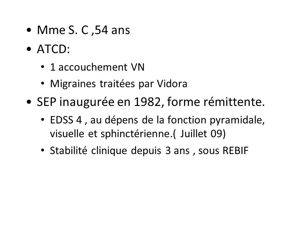 Mme S. C,54 ans ATCD: 1 accouchement VN Migraines traitées par Vidora SEP inaugurée en 1982, forme rémittente. EDSS 4, au dépens de la fonction pyrami