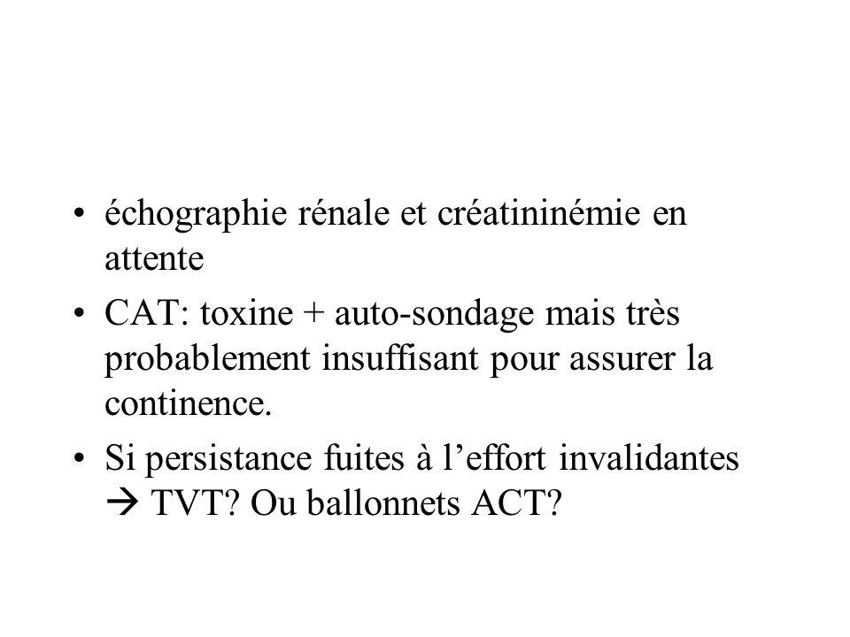 échographie rénale et créatininémie en attente CAT: toxine + auto-sondage mais très probablement insuffisant pour assurer la continence. Si persistanc