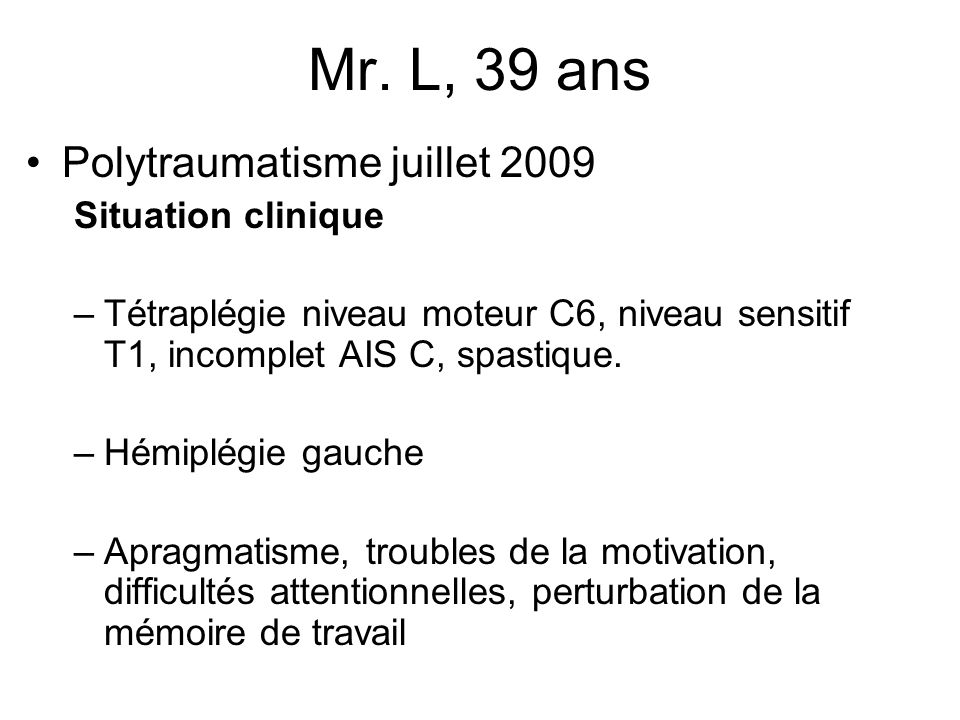 Mr. L, 39 ans Polytraumatisme juillet 2009 Situation clinique –Tétraplégie niveau moteur C6, niveau sensitif T1, incomplet AIS C, spastique. –Hémiplég
