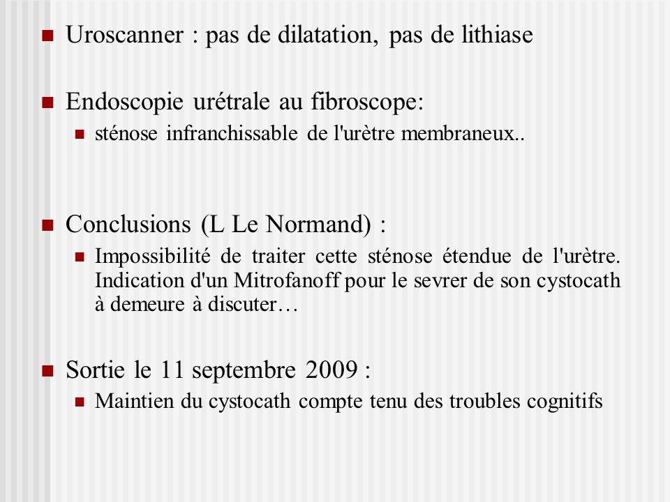 Uroscanner : pas de dilatation, pas de lithiase Endoscopie urétrale au fibroscope: sténose infranchissable de l'urètre membraneux.. Conclusions (L Le