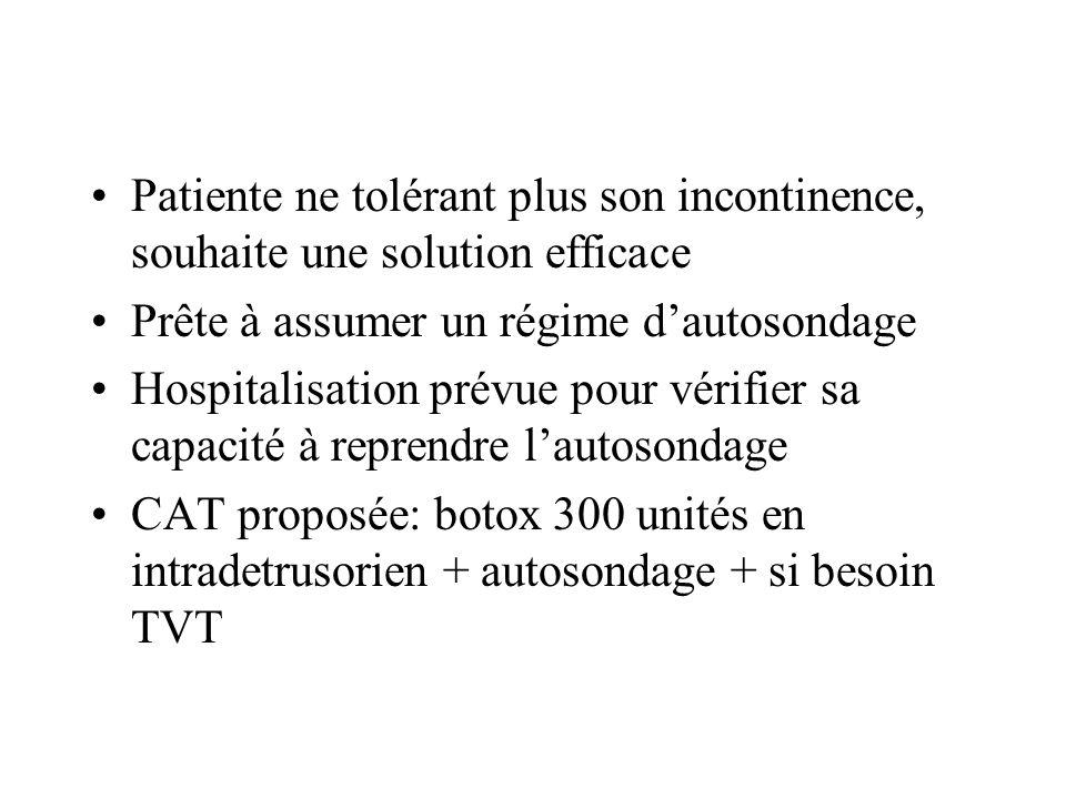 Patiente ne tolérant plus son incontinence, souhaite une solution efficace Prête à assumer un régime dautosondage Hospitalisation prévue pour vérifier sa capacité à reprendre lautosondage CAT proposée: botox 300 unités en intradetrusorien + autosondage + si besoin TVT