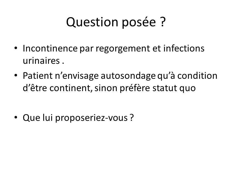 Question posée ? Incontinence par regorgement et infections urinaires. Patient nenvisage autosondage quà condition dêtre continent, sinon préfère stat