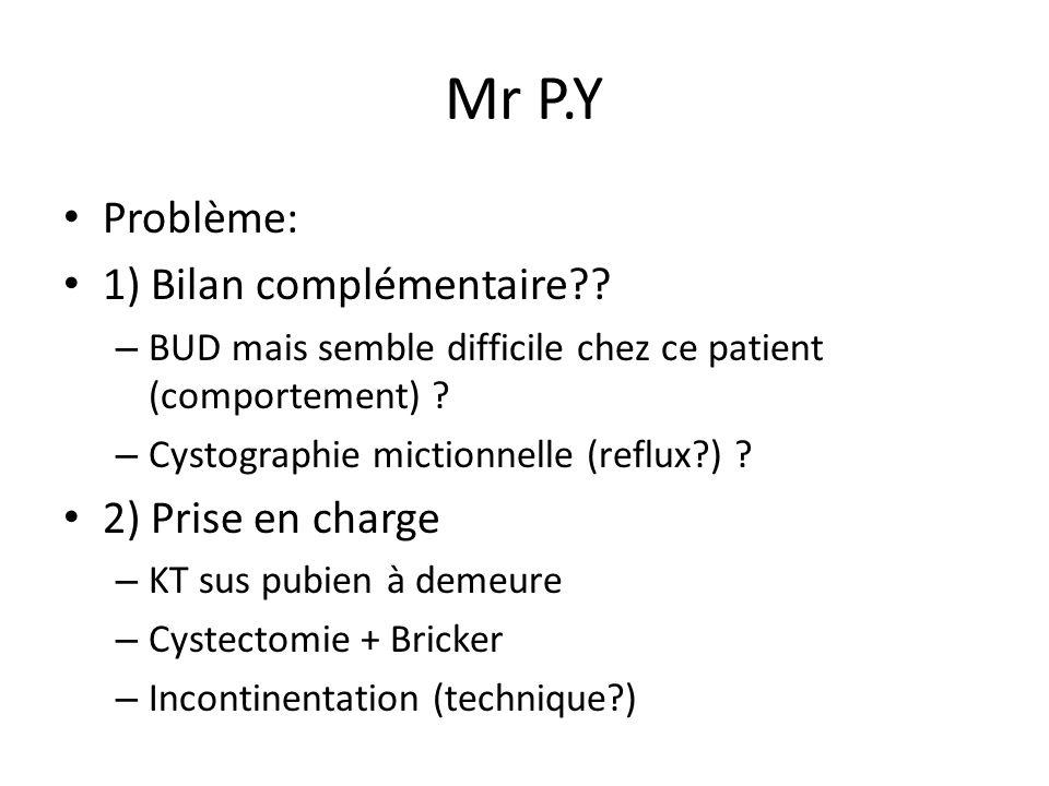 Mr P.Y Problème: 1) Bilan complémentaire?? – BUD mais semble difficile chez ce patient (comportement) ? – Cystographie mictionnelle (reflux?) ? 2) Pri