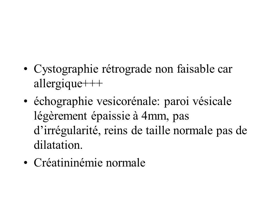 Cystographie rétrograde non faisable car allergique+++ échographie vesicorénale: paroi vésicale légèrement épaissie à 4mm, pas dirrégularité, reins de