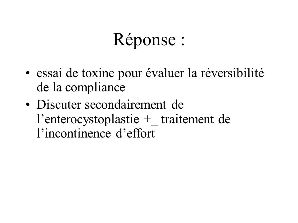 Réponse : essai de toxine pour évaluer la réversibilité de la compliance Discuter secondairement de lenterocystoplastie +_ traitement de lincontinence