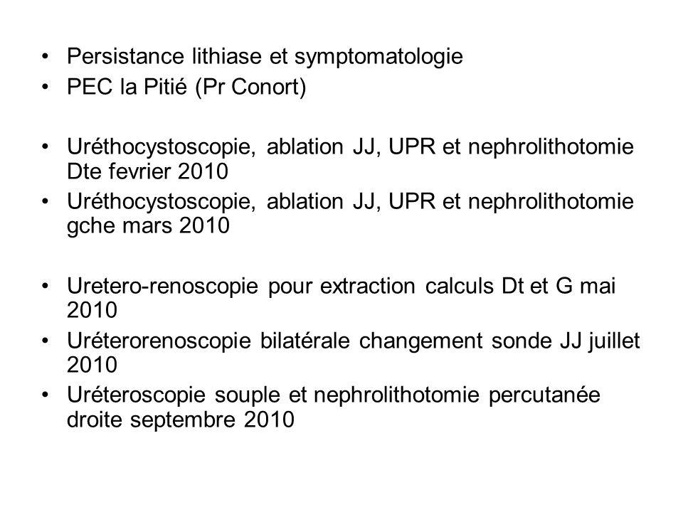 Persistance lithiase et symptomatologie PEC la Pitié (Pr Conort) Uréthocystoscopie, ablation JJ, UPR et nephrolithotomie Dte fevrier 2010 Uréthocystos