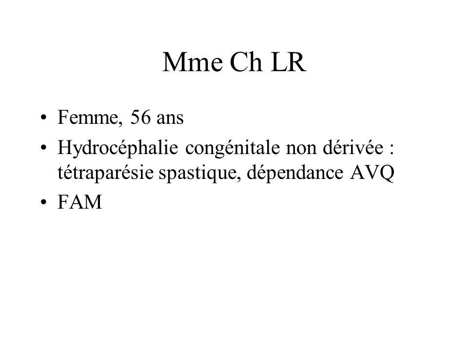 Mme Ch LR Femme, 56 ans Hydrocéphalie congénitale non dérivée : tétraparésie spastique, dépendance AVQ FAM
