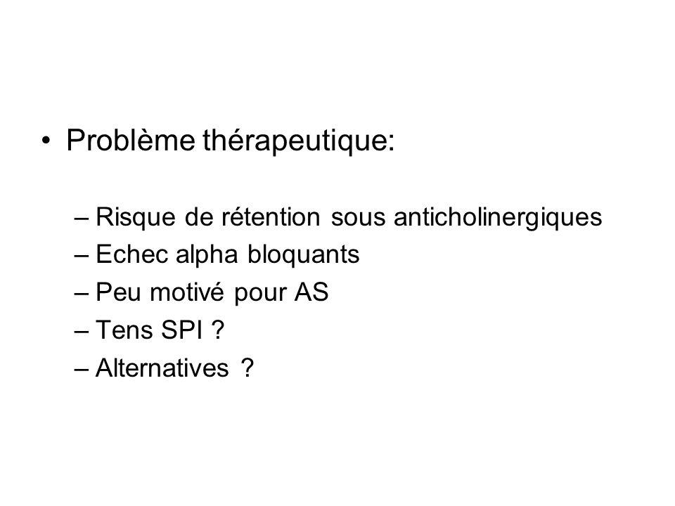 Problème thérapeutique: –Risque de rétention sous anticholinergiques –Echec alpha bloquants –Peu motivé pour AS –Tens SPI ? –Alternatives ?