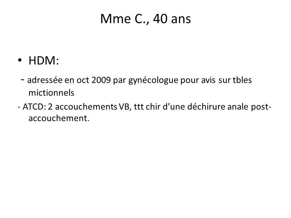 Mme C., 40 ans HDM: - adressée en oct 2009 par gynécologue pour avis sur tbles mictionnels - ATCD: 2 accouchements VB, ttt chir dune déchirure anale p