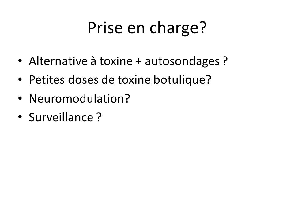 Prise en charge? Alternative à toxine + autosondages ? Petites doses de toxine botulique? Neuromodulation? Surveillance ?