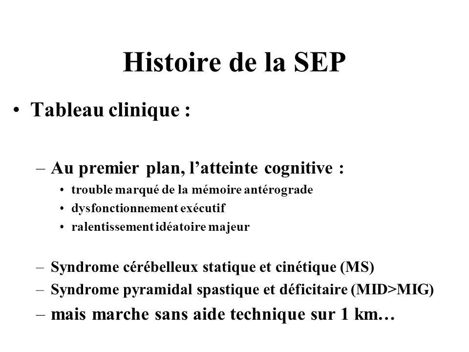 Histoire de la SEP Tableau clinique : –Au premier plan, latteinte cognitive : trouble marqué de la mémoire antérograde dysfonctionnement exécutif rale