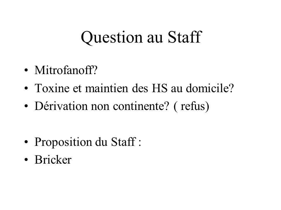 Question au Staff Mitrofanoff? Toxine et maintien des HS au domicile? Dérivation non continente? ( refus) Proposition du Staff : Bricker