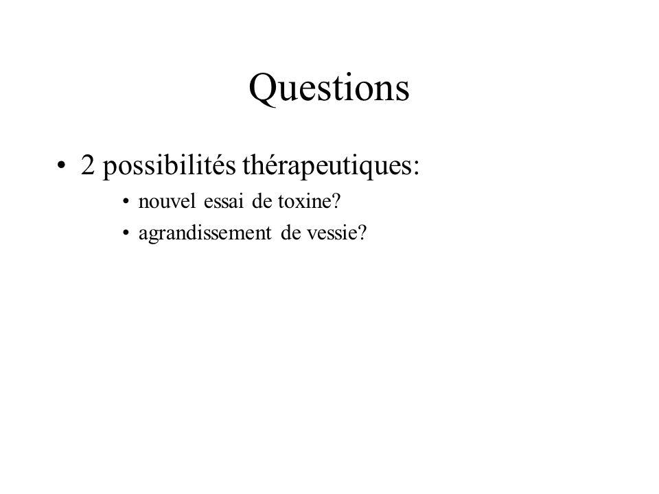 Questions 2 possibilités thérapeutiques: nouvel essai de toxine? agrandissement de vessie?