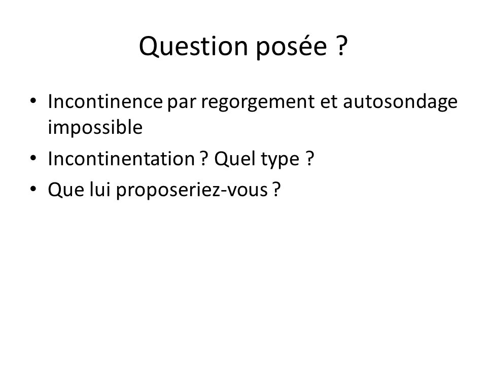 Question posée . Incontinence par regorgement et autosondage impossible Incontinentation .