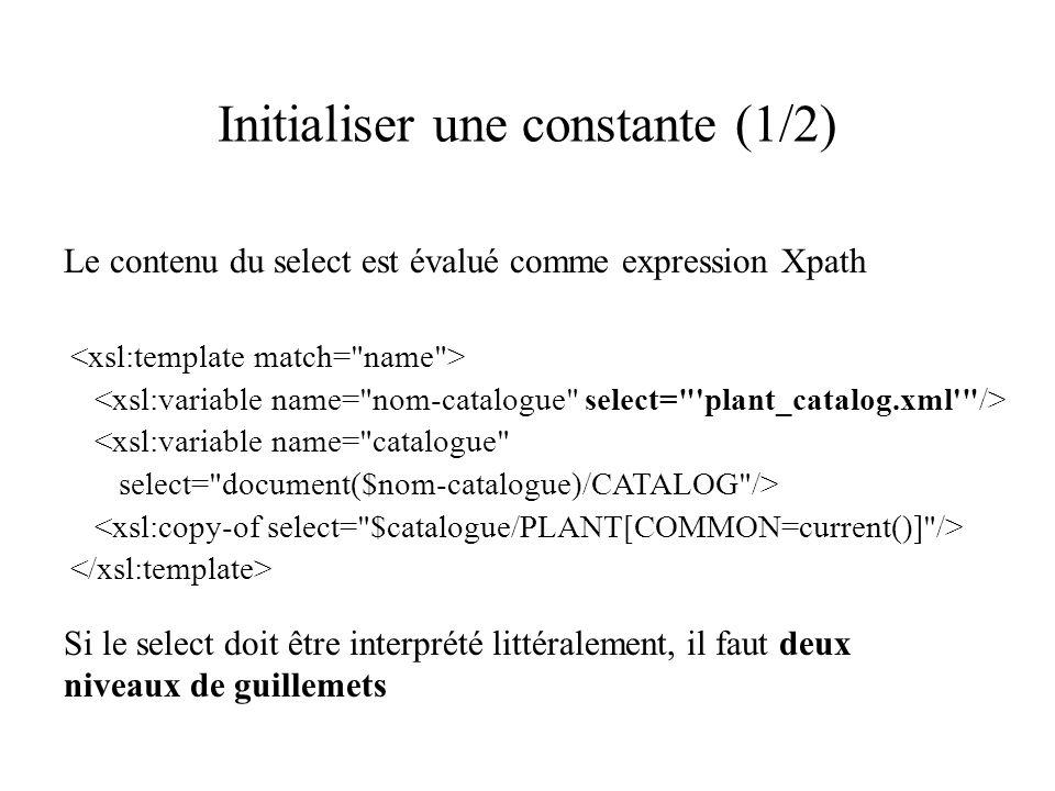 Initialiser une constante (1/2) Le contenu du select est évalué comme expression Xpath <xsl:variable name= catalogue select= document($nom-catalogue)/CATALOG /> Si le select doit être interprété littéralement, il faut deux niveaux de guillemets
