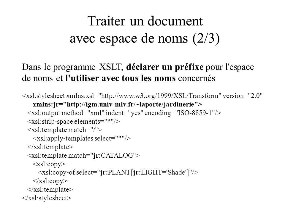 Traiter un document avec espace de noms (2/3) Dans le programme XSLT, déclarer un préfixe pour l espace de noms et l utiliser avec tous les noms concernés <xsl:stylesheet xmlns:xsl= http://www.w3.org/1999/XSL/Transform version= 2.0 xmlns:jr= http://igm.univ-mlv.fr/~laporte/jardinerie >