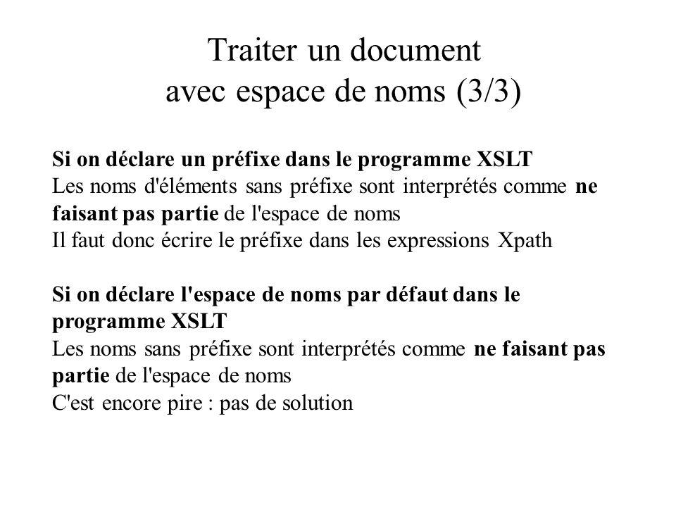 Traiter un document avec espace de noms (3/3) Si on déclare un préfixe dans le programme XSLT Les noms d éléments sans préfixe sont interprétés comme ne faisant pas partie de l espace de noms Il faut donc écrire le préfixe dans les expressions Xpath Si on déclare l espace de noms par défaut dans le programme XSLT Les noms sans préfixe sont interprétés comme ne faisant pas partie de l espace de noms C est encore pire : pas de solution