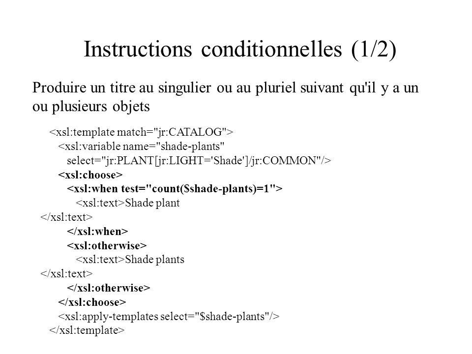 Instructions conditionnelles (1/2) Produire un titre au singulier ou au pluriel suivant qu il y a un ou plusieurs objets <xsl:variable name= shade-plants select= jr:PLANT[jr:LIGHT= Shade ]/jr:COMMON /> Shade plant Shade plants