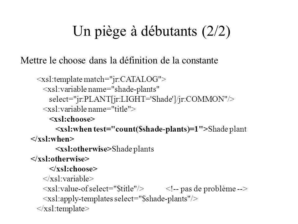Un piège à débutants (2/2) Mettre le choose dans la définition de la constante <xsl:variable name= shade-plants select= jr:PLANT[jr:LIGHT= Shade ]/jr:COMMON /> Shade plant Shade plants