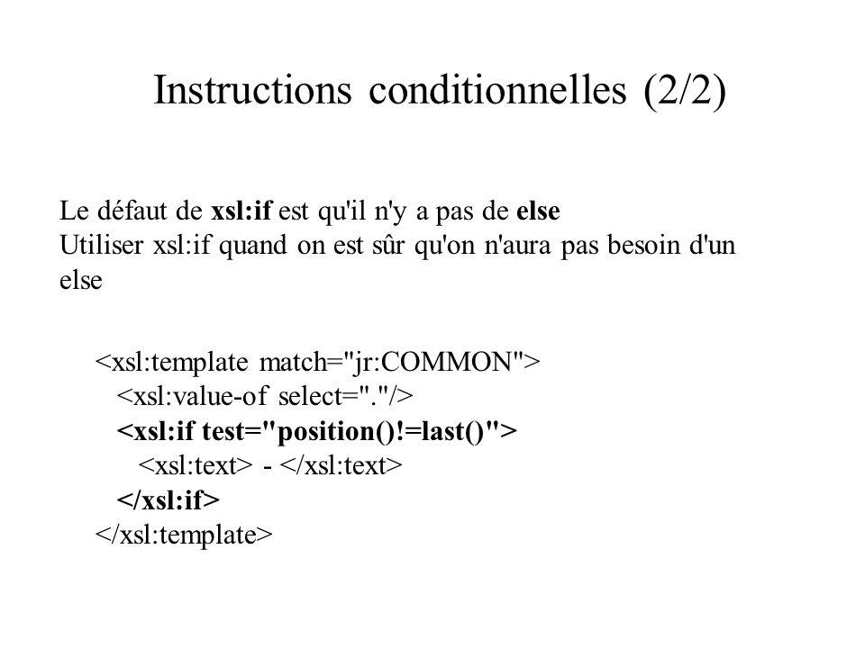 Instructions conditionnelles (2/2) Le défaut de xsl:if est qu il n y a pas de else Utiliser xsl:if quand on est sûr qu on n aura pas besoin d un else -
