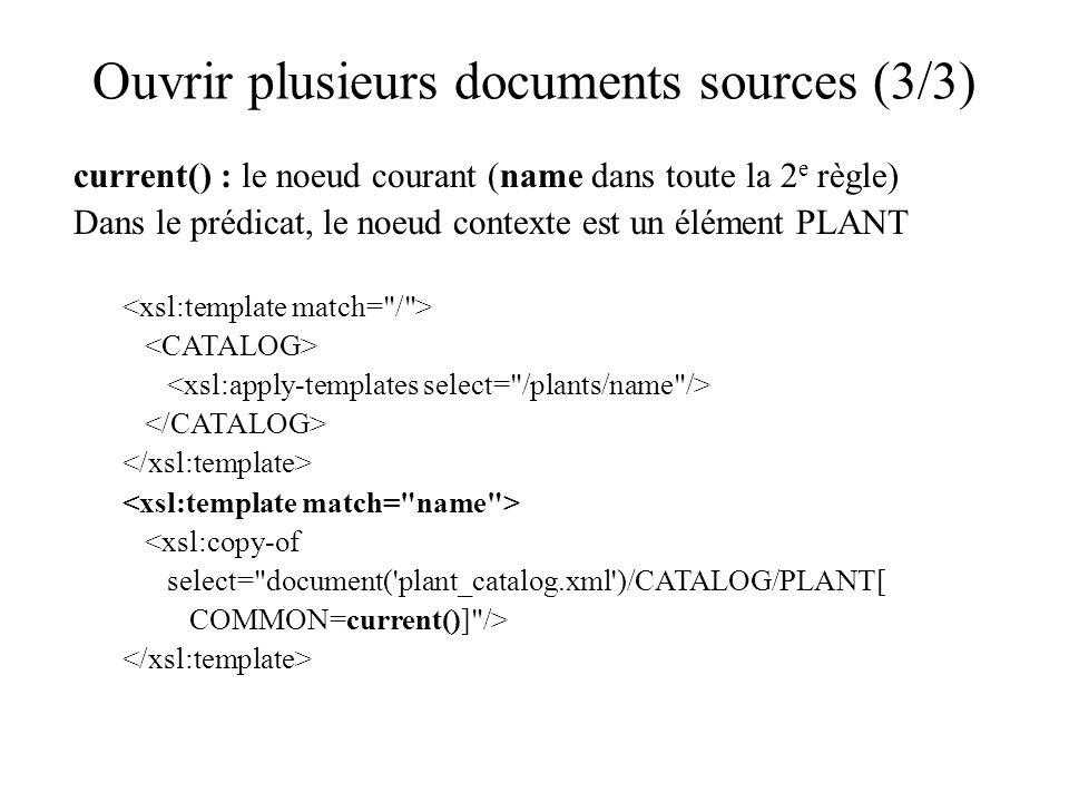 Ouvrir plusieurs documents sources (3/3) current() : le noeud courant (name dans toute la 2 e règle) Dans le prédicat, le noeud contexte est un élément PLANT <xsl:copy-of select= document( plant_catalog.xml )/CATALOG/PLANT[ COMMON=current()] />