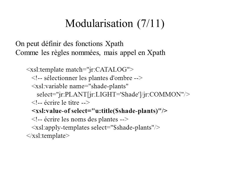 Modularisation (7/11) On peut définir des fonctions Xpath Comme les règles nommées, mais appel en Xpath <xsl:variable name= shade-plants select= jr:PLANT[jr:LIGHT= Shade ]/jr:COMMON />