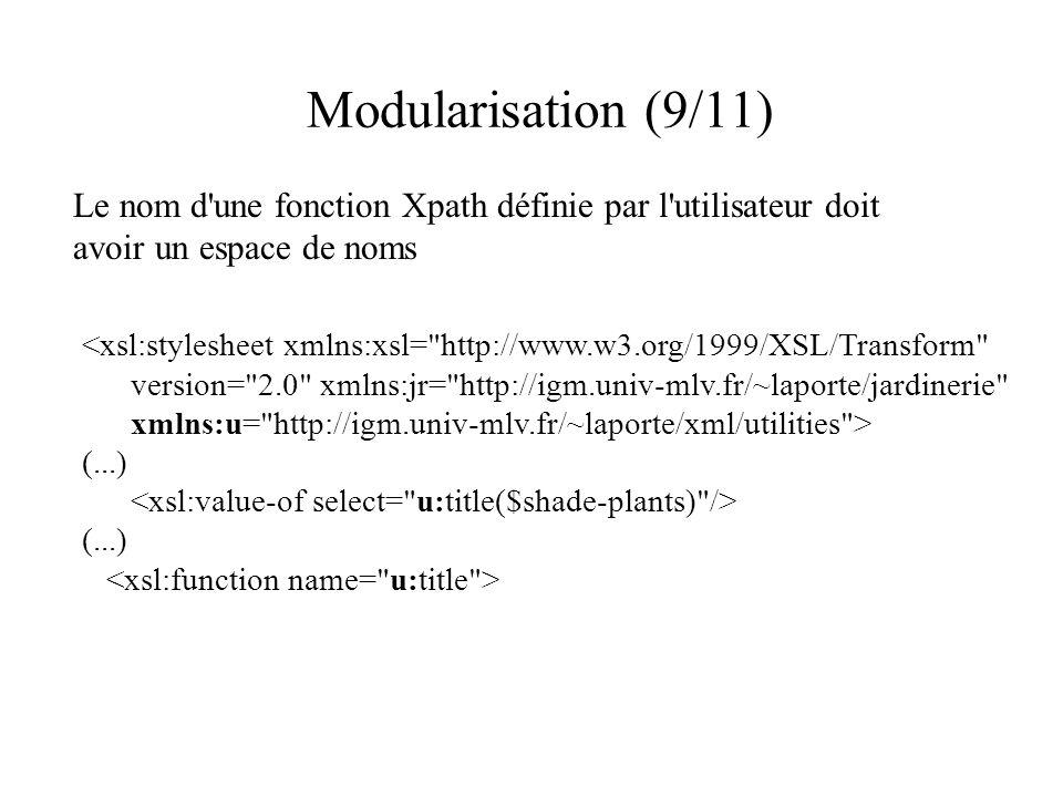 Modularisation (9/11) Le nom d une fonction Xpath définie par l utilisateur doit avoir un espace de noms <xsl:stylesheet xmlns:xsl= http://www.w3.org/1999/XSL/Transform version= 2.0 xmlns:jr= http://igm.univ-mlv.fr/~laporte/jardinerie xmlns:u= http://igm.univ-mlv.fr/~laporte/xml/utilities > (...) (...)