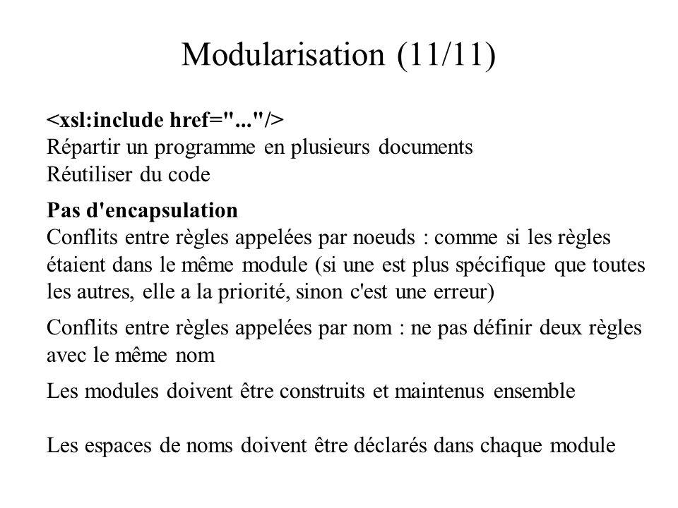 Modularisation (11/11) Répartir un programme en plusieurs documents Réutiliser du code Pas d encapsulation Conflits entre règles appelées par noeuds : comme si les règles étaient dans le même module (si une est plus spécifique que toutes les autres, elle a la priorité, sinon c est une erreur) Conflits entre règles appelées par nom : ne pas définir deux règles avec le même nom Les modules doivent être construits et maintenus ensemble Les espaces de noms doivent être déclarés dans chaque module