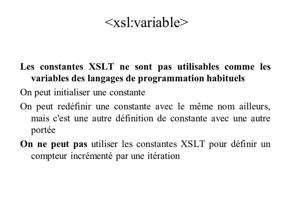 Les constantes XSLT ne sont pas utilisables comme les variables des langages de programmation habituels On peut initialiser une constante On peut redéfinir une constante avec le même nom ailleurs, mais c est une autre définition de constante avec une autre portée On ne peut pas utiliser les constantes XSLT pour définir un compteur incrémenté par une itération